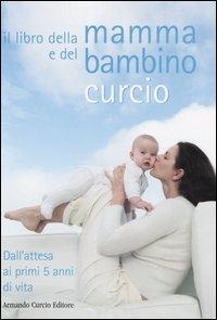 Il libro della mamma e del bambino Curcio : dall'attesa ai primi 5 anni di vita