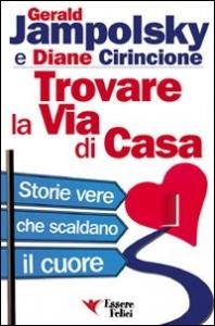 Trovare la via di casa : storie vere che scaldano il cuore / Gerald Jampolsky e Diane Cirincione