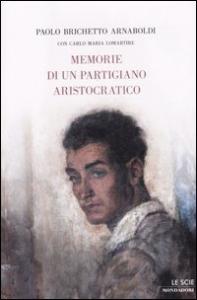 Memorie di un partigiano aristocratico / Paolo Brichetto Arnaboldi ; con Carlo Maria Lomartire.