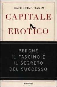 Capitale erotico: perche' il fascino e' il segreto del successo