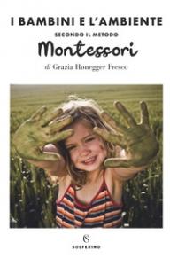 I bambini e l'ambiente. Secondo il metodo Montessori