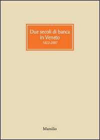 Due secoli di banca in Veneto, 1822-2007