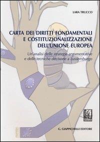 Carta dei diritti fondamentali e costituzionalizzazione dell'Unione europea. un'analisi delle strategie argomentative e delle tecniche decisorie a Lussemburgo / Lara Trucco