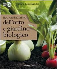 Il grande libro dell'orto e giardino biologico