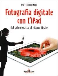 Fotografia digitale con l'ipad : dal primo scatto al ritocco finale / Matteo Discardi