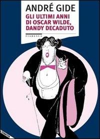 Gli ultimi anni di Oscar Wilde, dandy decaduto
