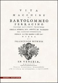 Vita e macchine di Bartolomeo Ferracino celebre bassanese  ingegnere colla storia del ponte di Bassano dal medesimo rifabbricato illustrata da varie note riguardanti la stessa città