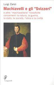 Machiavelli e gli svizzeri e altre machiavellerie filosofiche concernenti la natura, la guerra, lo stato, la società, l'etica e la civiltà