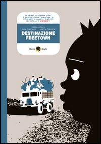 Destinazione Freetown : [da Milano alla Sierra Leone, il racconto della migrazione al contrario di Khalid attraverso gli ospedali di Emergency! / Tamassociati: Raul Pantaleo e Marta Gerardi