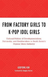 From Factory Girls to K-Pop Idol Girls: Cultural Politics of Developmentalism Patriarchy and Neoliberalism in South Korea's Popular Music Industry