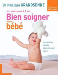 Bien soigner votre bébé : de la naissance à 3 ans / Dr Philippe Grandsenne