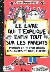 Le livre qui t'explique enfin tout sur le parents (porquoi ils te font manger des légumes et tout le reste)