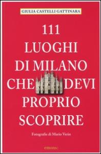 111 luoghi di Milano che devi proprio scoprire / Giulia Castelli Gattinara ; fotografie di Mario Verin