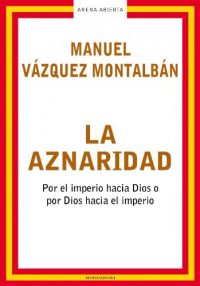 La aznaridad : por el imperio hacia Dios o por Dios hacia el imperio / Manuel Vázquez Montalbán