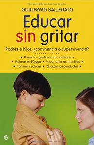 Educar sin gritar : padres e hijos : convivencia o supervivencia? / Guillermo Ballenato