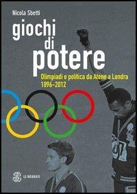 Giochi di potere : Olimpiadi e politica da Atene a Londra (1896-2012) / Nicola Sbetti