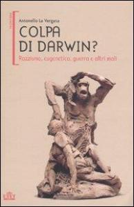 Colpa di Darwin? : razzismo, eugenetica, guerra e altri mali / Antonello La Vergata