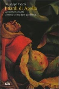 I dardi di Apollo : dalla peste all'AIDS, la storia scritta delle pandemie / Giuseppe Pigoli