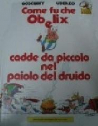Come fu che Obelix cadde da piccolo nel paiolo del druido / testo di René Goscinny ; illustrazioni di Albert Uderzo ; traduzione di Alba Avesini