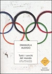 Tutti i cerchi del mondo : i volti, i paesi, le storie che fanno un'Olimpiade / Emanuela Audisio