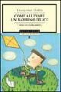 Come allevare un bambino felice e farne un adulto maturo / Françoise Dolto ; introduzione di Silvia Vegetti Finzi ; traduzione di Paola Frezza Pavese