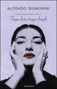 Troppo fiera, troppo fragile : il romanzo della Callas / Alfonso Signorini