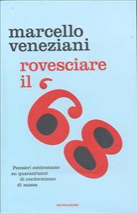 Rovesciare il 68 : pensieri contromano su quarant'anni di conformismo di massa / Marcello Veneziani