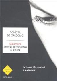 Malamore : esercizi di resistenza al dolore / Concita De Gregorio