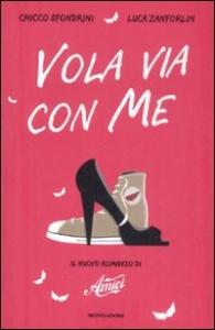 Vola via con me : il nuovo romanzo di Amici / Chicco Sfondrini, Luca Zanforlin