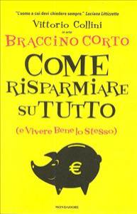 Come risparmiare su tutto (e vivere bene lo stesso) / Vittorio Collini in arte Braccino Corto
