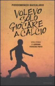 Volevo solo giocare a calcio : vera storia di Adriano Ferreira Pinto / Pierdomenico Baccalario