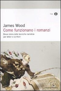 Come funzionano i romanzi : breve storia delle tecniche narrative per lettori e scrittori / James Wood