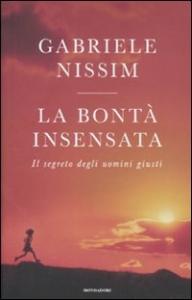 La bontà insensata : il segreto degli uomini giusti / Gabriele Nissim