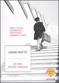 Le cose che ho imparato : storie, incontri ed esperienze che mi hanno insegnato a vivere / Gianni Riotta