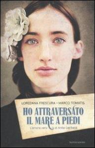 Ho attraversato il mare a piedi : l'amore vero di Anita Garibaldi / Loredana Frescura , Marco Tomatis