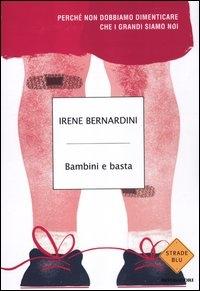 Bambini e basta : perché non dobbiamo dimenticare che i grandi siamo noi / Irene Bernardini