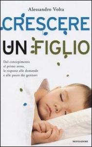 Crescere un figlio : dal concepimento al primo anno, le risposte alle domande e alle paure dei genitori / Alessandro Volta