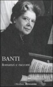 Romanzi e racconti / Anna Banti ; a cura e con un saggio introduttivo di Fausta Garavini ; con la collaborazione di Laura Desideri
