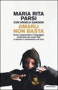 Amarli non basta : come comprendere il linguaggio misterioso dei nostri figli e riuscire a comunicare con loro / Maria Rita Parsi, Angela Gangeri ; a cura di Filippo Zagarella