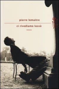 Ci rivediamo lassù / Pierre Lemaitre ; traduzione di Stefania Ricciardi