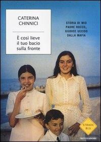 È così lieve il tuo bacio sulla fronte : storia di mio padre Rocco, giudice ucciso dalla mafia / Caterina Chinnici