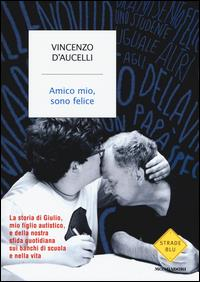 Amico mio, sono felice : la storia di Giulio, mio figlio autistico, e della nostra sfida quotidiana sui banchi di scuola e nella vita / Vincenzo D'Aucelli