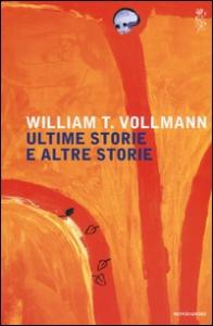 Ultime storie e altre storie / William T. Vollmann ; traduzione di Gianni Pannofino