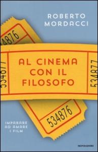 Al cinema con il filosofo : imparare ad amare i film / Roberto Mordacci