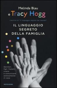 Il linguaggio segreto della famiglia : genitori, figli, fratelli: vivere e comunicare serenamente in casa / Melinda Blau e Tracy Hogg