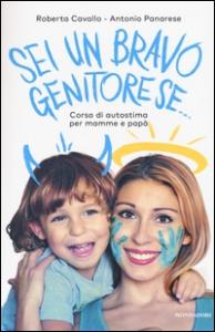 Sei un bravo genitore se... : corso di autostima per mamme e papà / Roberta Cavallo, Antonio Panarese