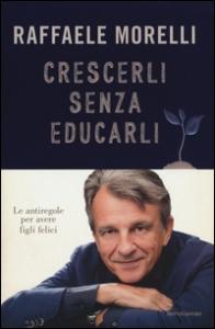 Crescerli senza educarli : le antiregole per avere figli felici / Raffaele Morelli