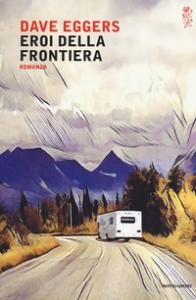 Eroi della frontiera : romanzo / Dave Eggers ; traduzione di Giovanna Granato