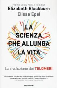 La scienza che allunga la vita : la rivoluzione dei telomeri / Elizabeth Blackburn e Elissa Epel ; [traduzione di Laura Serra]