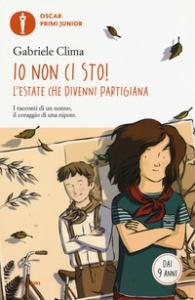 Io non ci sto! : l'estate che divenni partigiana / Gabriele Clima
